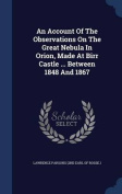 An Account of the Observations on the Great Nebula in Orion, Made at Birr Castle ... Between 1848 and 1867