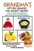 Grandma's Natural Remedies and Ancient Recipes - Volume 3 - How to Cure a Common Cold and Other Health Related Remedies