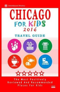 Chicago for Kids 2016: Places for Kids to Visit in Chicago (Kids Activities & Entertainment 2016)