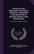 Lectures on the Philosophy and Practice of Slavery, as Exhibited in the Institution of Domestic Slavery in the United States