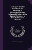 An Inquiry Into the Prevalence and Aetiology of Tuberculosis Among Industrial Workers, with Special Reference to Female Munition Workers