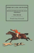 Sport on Land and Water - Recollections of Frank Gray Griswold - Volume III