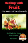 Healing with Fruit - Using Fruit to Heal Yourself Naturally