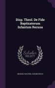 Disp. Theol. de Fide Baptizatorum Infantum Recusa
