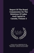 Report of the Royal Commission on the Relations of Labor and Capital in Canada, Volume 3