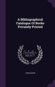 A Bibliographical Catalogue of Books Privately Printed
