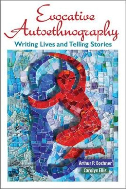 Evocative Autoethnography: Writing Lives and Telling Stories (Writing Lives: Ethnographic Narratives)