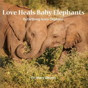 Love Heals Baby Elephants; Rebirthing Ivory Orphans