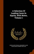 A Selection of Leading Cases in Equity, with Notes, Volume 1