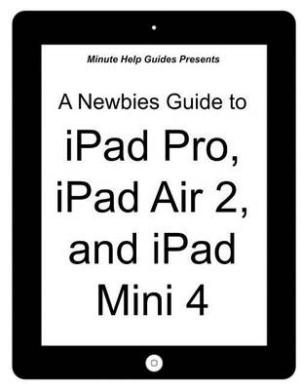 A Newbies Guide to iPad Pro, iPad Air 2 and iPad Mini 3: (Or Any iPad with IOS 9)