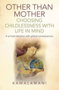 Other Than Mother - Choosing Childlessness with Life in Mind