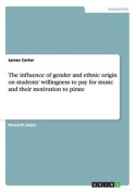 The Influence of Gender and Ethnic Origin on Students' Willingness to Pay for Music and Their Motivation to Pirate