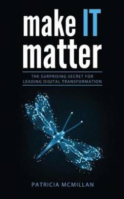 Make It Matter: The Surprising Secret for Leading Digital Transformation
