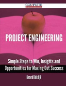 Project Engineering - Simple Steps to Win, Insights and Opportunities for Maxing Out Success
