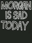 Morgan Is Sad Today
