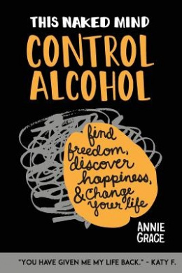 This Naked Mind: Control Alcohol: Find Freedom, Rediscover Happiness & Change Your Life