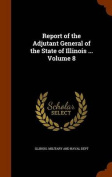 Report of the Adjutant General of the State of Illinois ... Volume 8