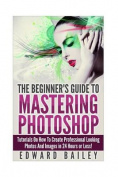Photoshop: The Beginners Guide to Mastering Photoshop