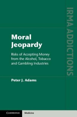 Moral Jeopardy: Risks of Accepting Money from the Alcohol, Tobacco and Gambling Industries (International Research Monographs in the Addictions)