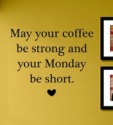 May Your Coffee Be Strong and Your Monday Be Short Vinyl Wall Decals Quotes Sayings Words Art Decor Lettering Vinyl Wall Art Inspirational Uplifting