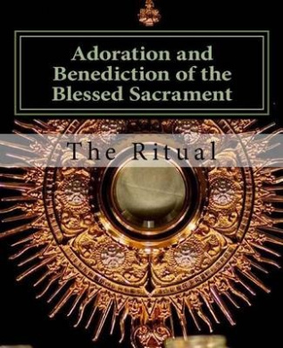 Adoration and Benediction of the Blessed Sacrament: The Ritual