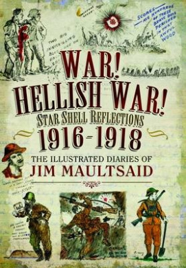 War! Hellish War! Star Shell Reflections 1916 - 1918: The Illustrated Diaries of Jim Maultsaid