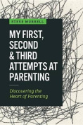 My First, Second & Third Attempts at Parenting  : Discovering the Heart of Parenting