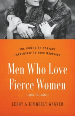 Men Who Love Fierce Women: The Power of Servant Leadership in Your Marriage