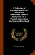 A Collection of Confessions of Faith, Catechisms, Directories, Books of Discipline, &C. of Publick Authority in the Church of Scotland.
