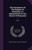 The Sacraments of the Religion of Humanity, as Administered at the Church of Humanity ...