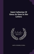 Saint Catherine of Siena as Seen in Her Letters
