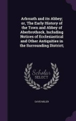 Arbroath and Its Abbey; Or, the Early History of the Town and Abbey of Aberbrothock, Including Notices of Ecclesiastical and Other Antiquities in the Surrounding District;