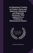 An  Elementary Treatise on Fourier's Series and Spherical, Cylindrical, and Ellipsoidal Harmonics with Applications to Problems in Mathematical Physic