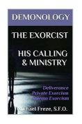 Demonology the Exorcist His Calling & Ministry  : Deliverance Private Exorcism Sol