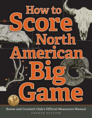 How to Score North American Big Game: Boone and Crockett Club's Official Measurers Manual