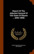 Report of the Adjutant General of the State of Illinois ... [1861-1866]