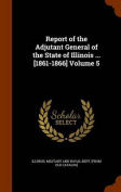 Report of the Adjutant General of the State of Illinois ... [1861-1866] Volume 5