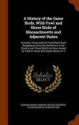 A History of the Game Birds, Wild-Fowl and Shore Birds of Massachusetts and Adjacent States