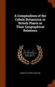 A Compendium of the Cybele Britannica; Or British Plants in Their Geographical Relations