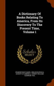 A Dictionary of Books Relating to America, from Its Discovery to the Present Time, Volume 1