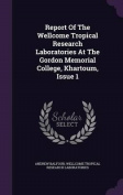 Report of the Wellcome Tropical Research Laboratories at the Gordon Memorial College, Khartoum, Issue 1
