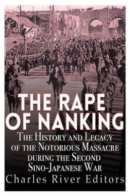 The Rape of Nanking: The History and Legacy of the Notorious Massacre During the Second Sino-Japanese War