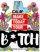 Calm: Make Today Your Bitch the Epic Profane Adult Coloring Book
