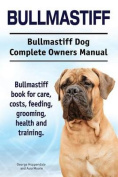 Bullmastiff. Bullmastiff Dog Complete Owners Manual. Bullmastiff Book for Care, Costs, Feeding, Grooming, Health and Training.