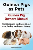 Guinea Pigs as Pets. Guinea Pig Owners Manual. Guinea Pig Care, Handling, Pros and Cons, Feeding, Training and Showing.