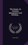 The Canary, Its Varieties, Management and Breeding ..