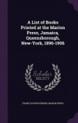 A List of Books Printed at the Marion Press, Jamaica, Queensborough, New-York, 1896-1906