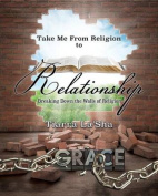 Take Me from Religion to Relationship