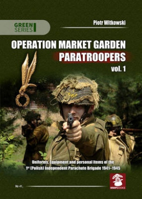 Operation Market Garden Paratroopers: Volume 1: Uniforms, Equipment and Personal Items of the 1st Polish Independent Parachute Brigade (Green Series)