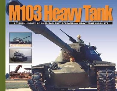 M103 Heavy Tank: A Visual History of America's Only Operational Heavy Tank 1950-1970 (Visual History Series)
